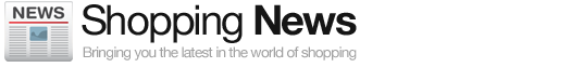 Shopping News - Bringing you the latest in the world of shopping